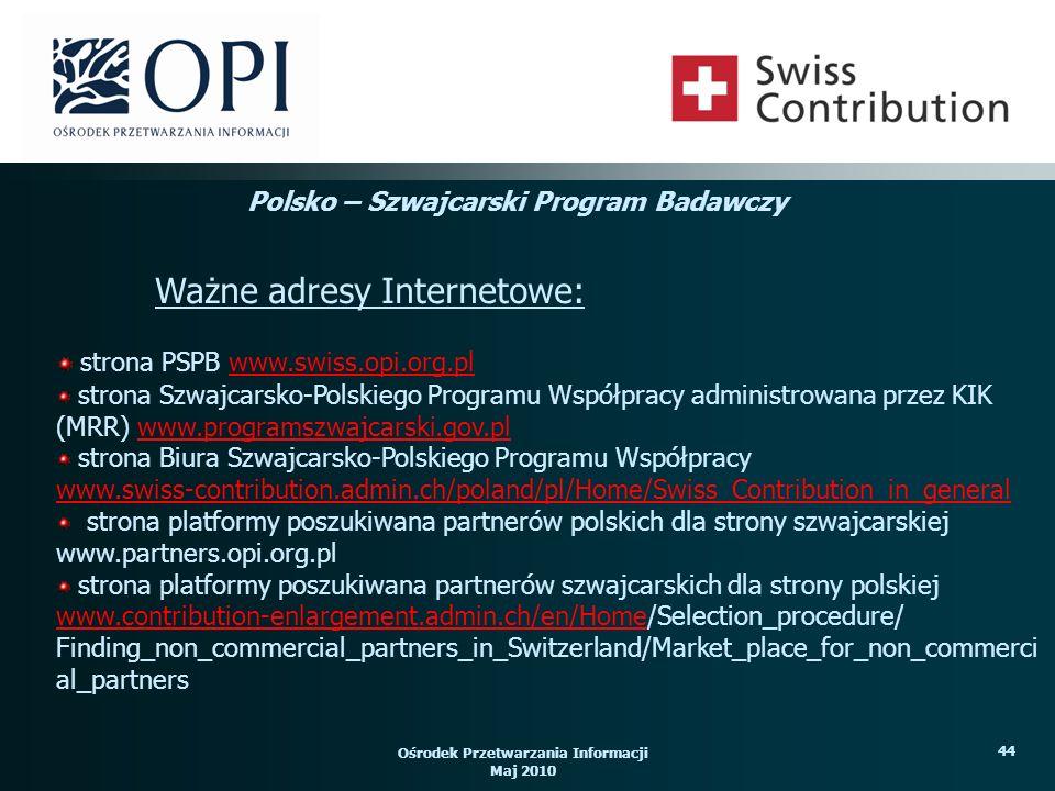 Ośrodek Przetwarzania Informacji Maj 2010 44 strona PSPB www.swiss.opi.org.plwww.swiss.opi.org.pl strona Szwajcarsko-Polskiego Programu Współpracy administrowana przez KIK (MRR) www.programszwajcarski.gov.plwww.programszwajcarski.gov.pl strona Biura Szwajcarsko-Polskiego Programu Współpracy www.swiss-contribution.admin.ch/poland/pl/Home/Swiss_Contribution_in_general strona platformy poszukiwana partnerów polskich dla strony szwajcarskiej www.partners.opi.org.pl strona platformy poszukiwana partnerów szwajcarskich dla strony polskiej www.contribution-enlargement.admin.ch/en/Homewww.contribution-enlargement.admin.ch/en/Home/Selection_procedure/ Finding_non_commercial_partners_in_Switzerland/Market_place_for_non_commerci al_partners Ważne adresy Internetowe: Polsko – Szwajcarski Program Badawczy