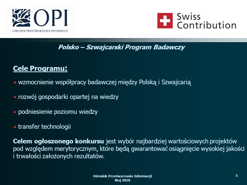 Ośrodek Przetwarzania Informacji Maj 2010 5 wzmocnienie współpracy badawczej między Polską i Szwajcarią rozwój gospodarki opartej na wiedzy podniesienie poziomu wiedzy transfer technologii Celem ogłoszonego konkursu jest wybór najbardziej wartościowych projektów pod względem merytorycznym, które będą gwarantować osiągnięcie wysokiej jakości i trwałości założonych rezultatów.