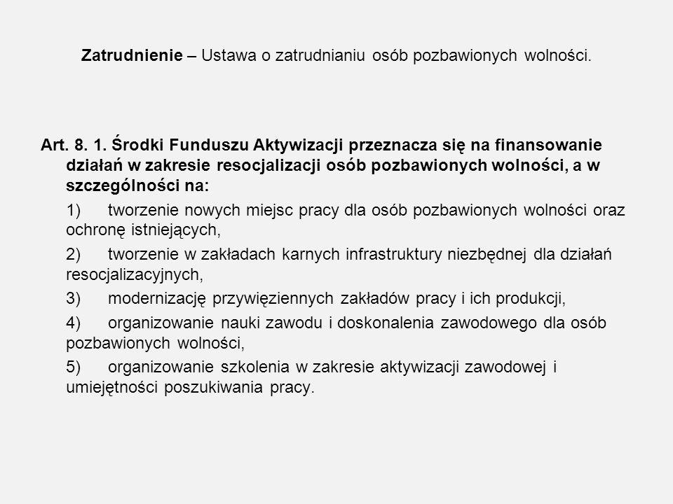 Zatrudnienie – Ustawa o zatrudnianiu osób pozbawionych wolności. Art. 8. 1. Środki Funduszu Aktywizacji przeznacza się na finansowanie działań w zakre