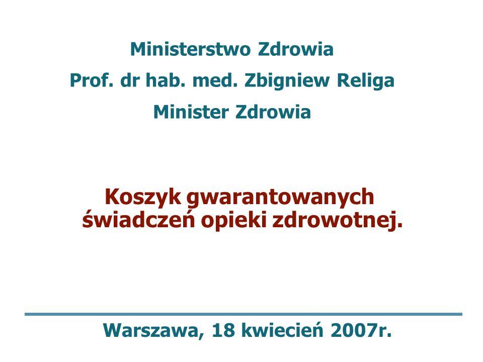Koszyk gwarantowanych świadczeń opieki zdrowotnej. Warszawa, 18 kwiecień 2007r. Ministerstwo Zdrowia Prof. dr hab. med. Zbigniew Religa Minister Zdrow