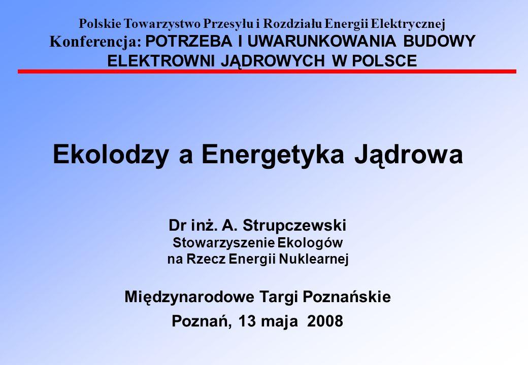 Polskie Towarzystwo Przesyłu i Rozdziału Energii Elektrycznej Konferencja: POTRZEBA I UWARUNKOWANIA BUDOWY ELEKTROWNI JĄDROWYCH W POLSCE Ekolodzy a Energetyka Jądrowa Dr inż.