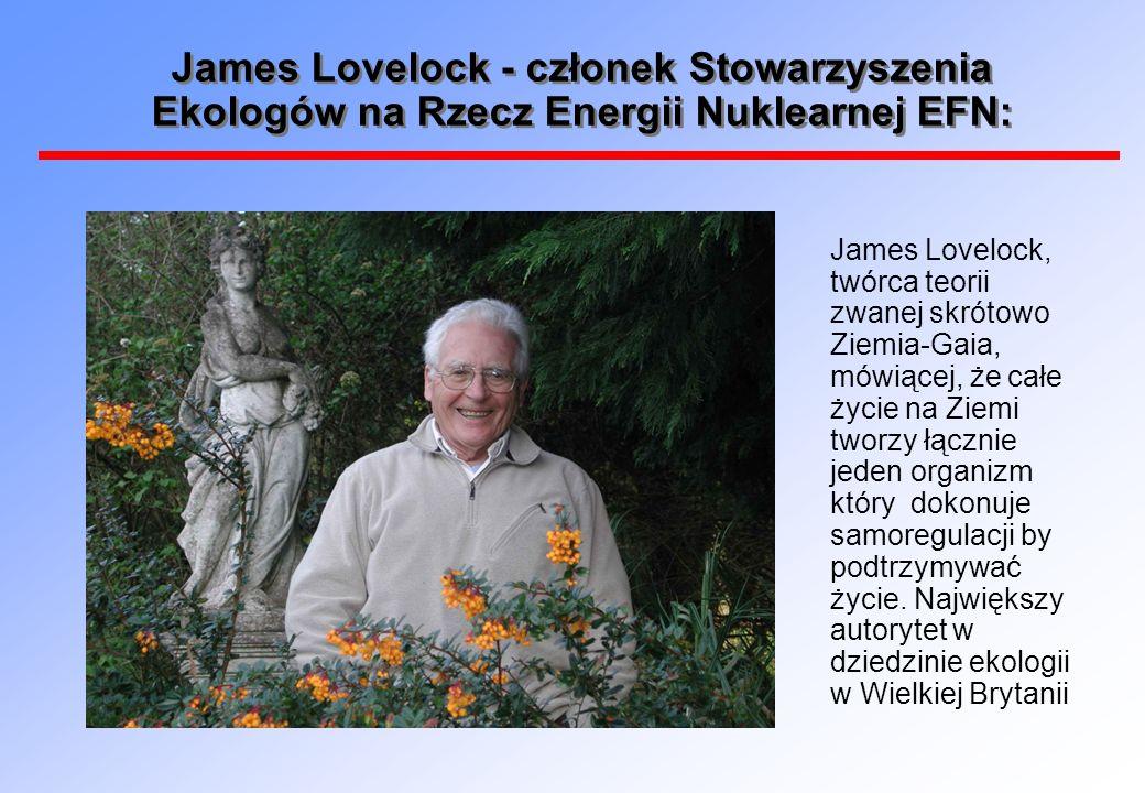 James Lovelock - członek Stowarzyszenia Ekologów na Rzecz Energii Nuklearnej EFN: James Lovelock, twórca teorii zwanej skrótowo Ziemia-Gaia, mówiącej, że całe życie na Ziemi tworzy łącznie jeden organizm który dokonuje samoregulacji by podtrzymywać życie.