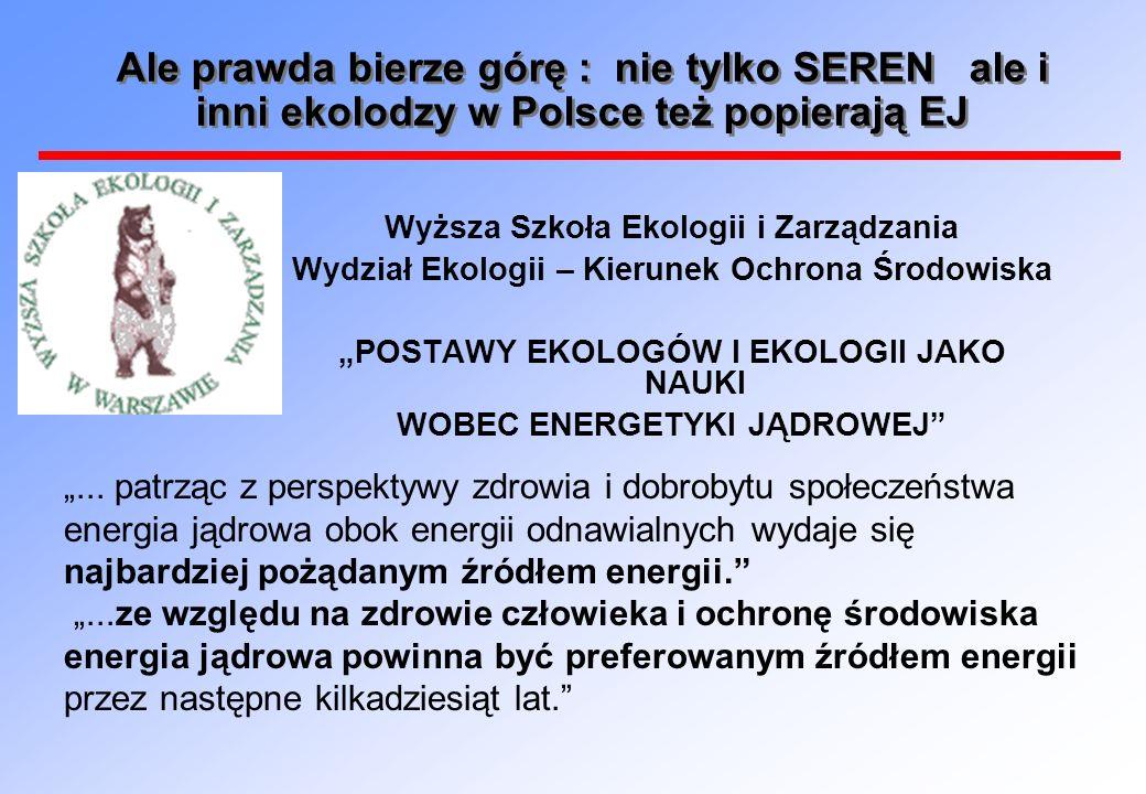 Ale prawda bierze górę : nie tylko SEREN ale i inni ekolodzy w Polsce też popierają EJ Wyższa Szkoła Ekologii i Zarządzania Wydział Ekologii – Kierunek Ochrona Środowiska POSTAWY EKOLOGÓW I EKOLOGII JAKO NAUKI WOBEC ENERGETYKI JĄDROWEJ...