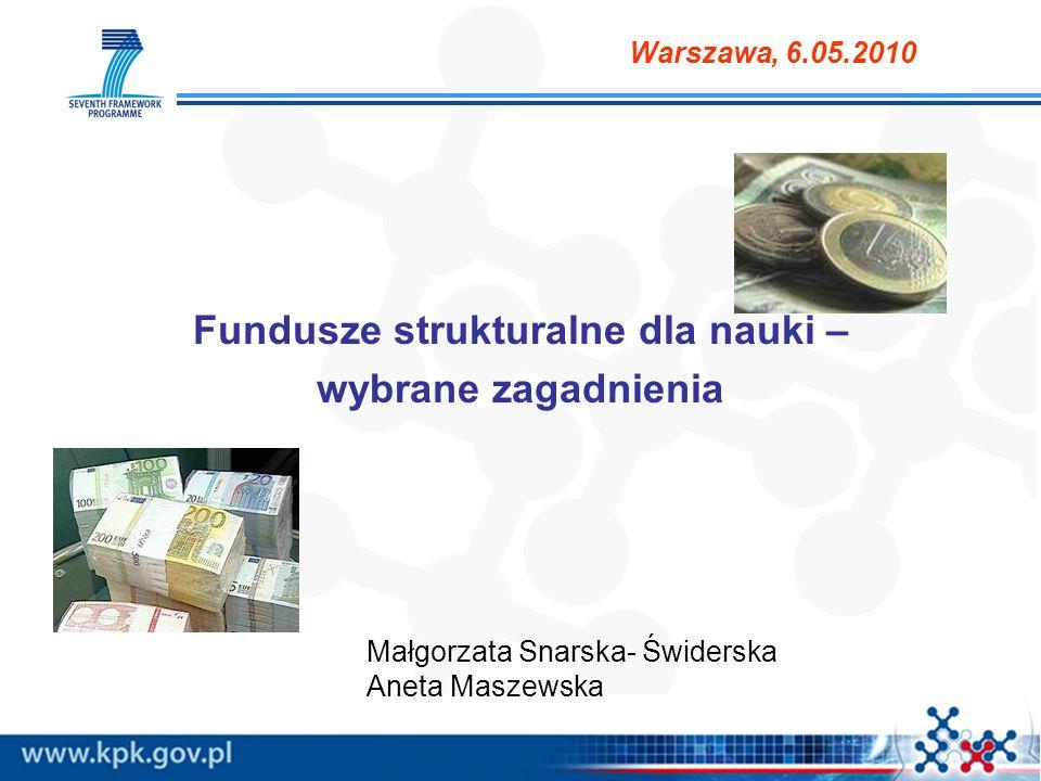 Fundusze strukturalne dla nauki – wybrane zagadnienia Małgorzata Snarska- Świderska Aneta Maszewska Warszawa, 6.05.2010