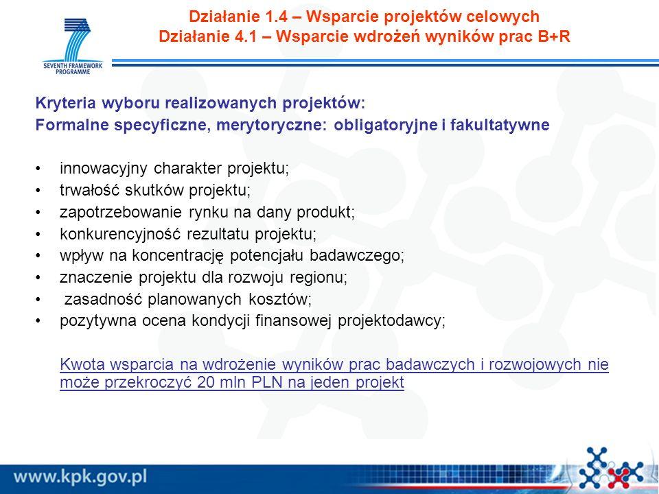 Działanie 1.4 – Wsparcie projektów celowych Działanie 4.1 – Wsparcie wdrożeń wyników prac B+R Kryteria wyboru realizowanych projektów: Formalne specyficzne, merytoryczne: obligatoryjne i fakultatywne innowacyjny charakter projektu; trwałość skutków projektu; zapotrzebowanie rynku na dany produkt; konkurencyjność rezultatu projektu; wpływ na koncentrację potencjału badawczego; znaczenie projektu dla rozwoju regionu; zasadność planowanych kosztów; pozytywna ocena kondycji finansowej projektodawcy; Kwota wsparcia na wdrożenie wyników prac badawczych i rozwojowych nie może przekroczyć 20 mln PLN na jeden projekt