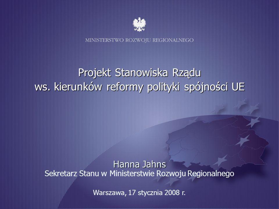 1 Warszawa, 17 stycznia 2008 r. Projekt Stanowiska Rządu ws. kierunków reformy polityki spójności UE Hanna Jahns Hanna Jahns Sekretarz Stanu w Ministe