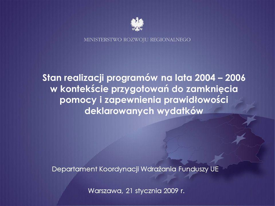 Stan realizacji programów na lata 2004 – 2006 w kontekście przygotowań do zamknięcia pomocy i zapewnienia prawidłowości deklarowanych wydatków Warszawa, 21 stycznia 2009 r.