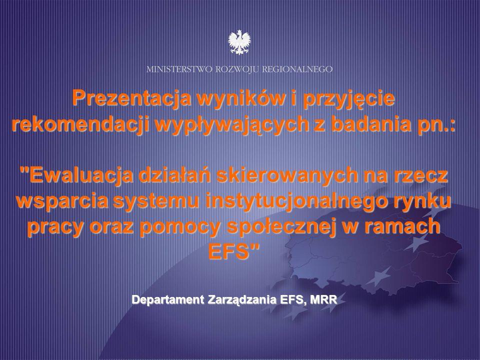 Prezentacja wyników i przyjęcie rekomendacji wypływających z badania pn.: Ewaluacja działań skierowanych na rzecz wsparcia systemu instytucjonalnego rynku pracy oraz pomocy społecznej w ramach EFS Departament Zarządzania EFS, MRR