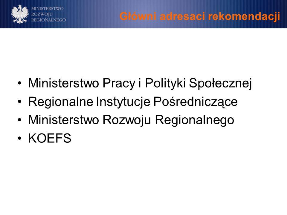 Główni adresaci rekomendacji Ministerstwo Pracy i Polityki Społecznej Regionalne Instytucje Pośredniczące Ministerstwo Rozwoju Regionalnego KOEFS