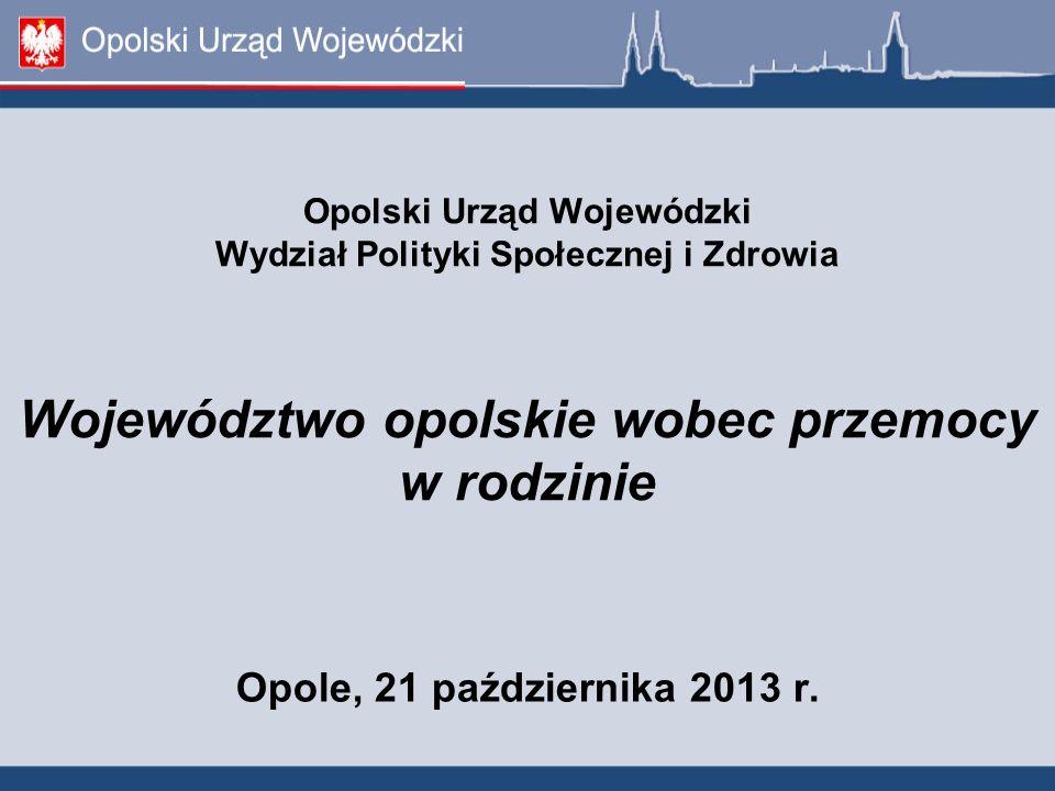 Opolski Urząd Wojewódzki Wydział Polityki Społecznej i Zdrowia Województwo opolskie wobec przemocy w rodzinie Opole, 21 października 2013 r.
