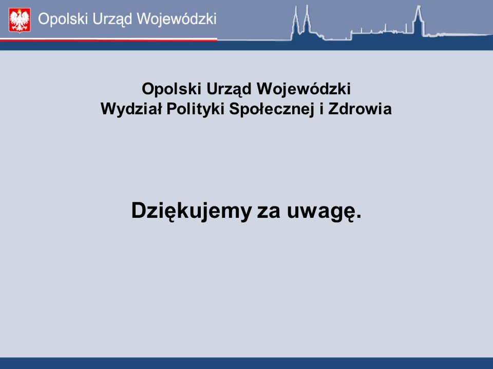 Opolski Urząd Wojewódzki Wydział Polityki Społecznej i Zdrowia Dziękujemy za uwagę.