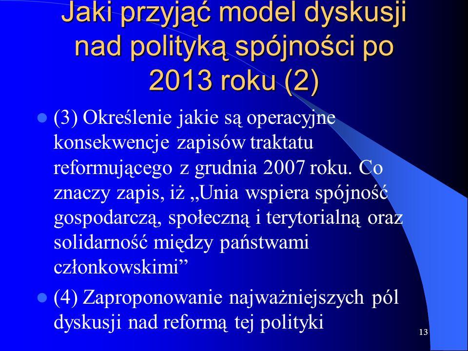 13 Jaki przyjąć model dyskusji nad polityką spójności po 2013 roku (2) (3) Określenie jakie są operacyjne konsekwencje zapisów traktatu reformującego