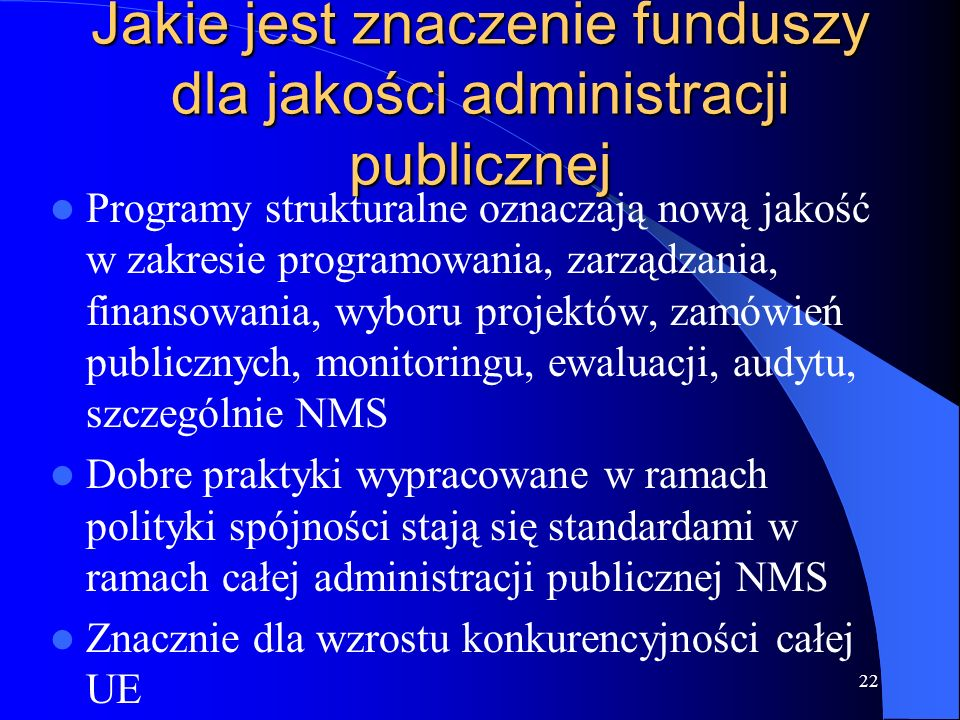 22 Jakie jest znaczenie funduszy dla jakości administracji publicznej Programy strukturalne oznaczają nową jakość w zakresie programowania, zarządzani
