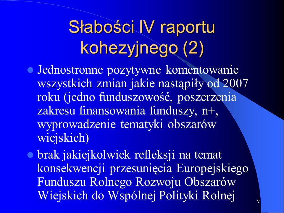 8 Słabości IV raportu kohezyjnego (3) Analiza sytuacji nowych krajów członkowskich nie dotyczy zasadniczo sytuacji mającej miejsce po akcesji Pominięcie współpracy wzdłuż zewnętrznych granic Wspólnoty Pominięcie problemu niespójności czasowych KPR i NSRO, co jest wynikiem rozwiązań na poziomie Wspólnoty