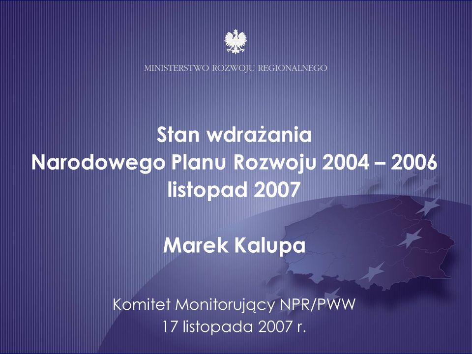 Stan wdrażania Narodowego Planu Rozwoju 2004 – 2006 listopad 2007 Marek Kalupa Komitet Monitorujący NPR/PWW 17 listopada 2007 r.