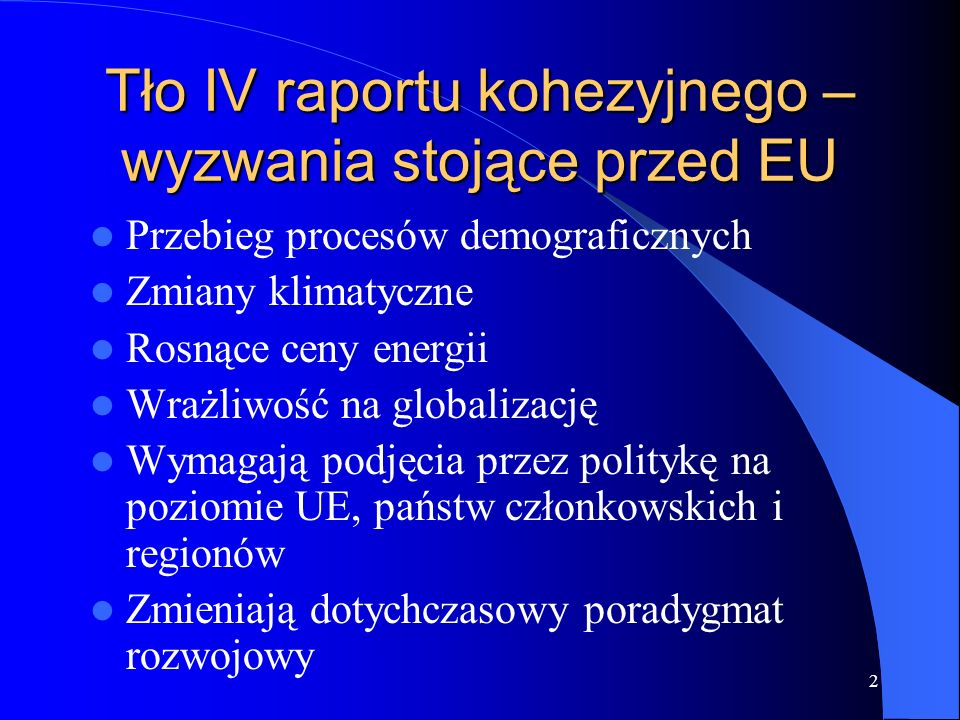 2 Tło IV raportu kohezyjnego – wyzwania stojące przed EU Przebieg procesów demograficznych Zmiany klimatyczne Rosnące ceny energii Wrażliwość na globalizację Wymagają podjęcia przez politykę na poziomie UE, państw członkowskich i regionów Zmieniają dotychczasowy poradygmat rozwojowy