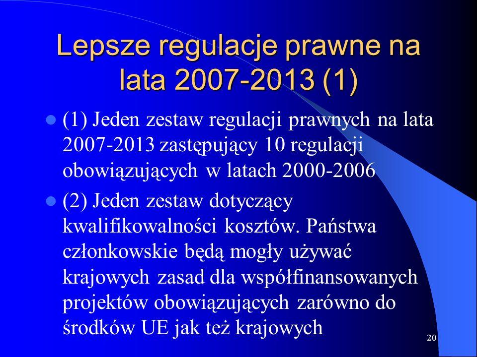 20 Lepsze regulacje prawne na lata 2007-2013 (1) (1) Jeden zestaw regulacji prawnych na lata 2007-2013 zastępujący 10 regulacji obowiązujących w latach 2000-2006 (2) Jeden zestaw dotyczący kwalifikowalności kosztów.
