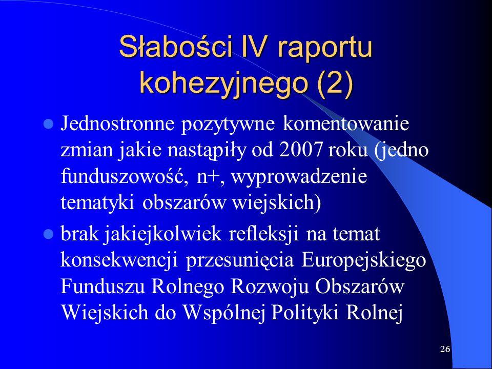 26 Słabości IV raportu kohezyjnego (2) Jednostronne pozytywne komentowanie zmian jakie nastąpiły od 2007 roku (jedno funduszowość, n+, wyprowadzenie t