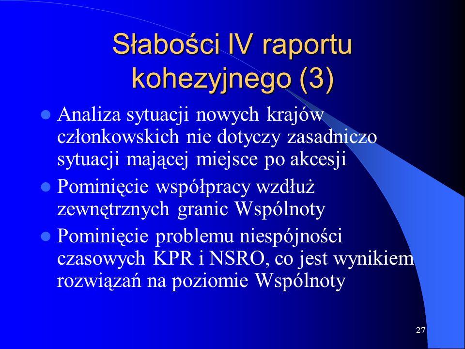 27 Słabości IV raportu kohezyjnego (3) Analiza sytuacji nowych krajów członkowskich nie dotyczy zasadniczo sytuacji mającej miejsce po akcesji Pominięcie współpracy wzdłuż zewnętrznych granic Wspólnoty Pominięcie problemu niespójności czasowych KPR i NSRO, co jest wynikiem rozwiązań na poziomie Wspólnoty