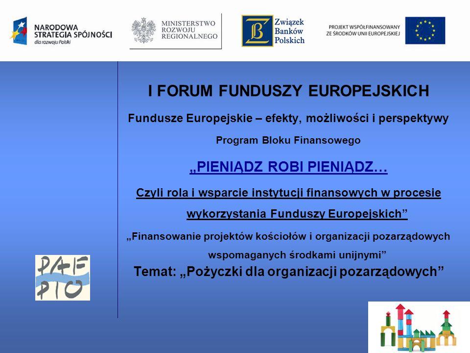 I FORUM FUNDUSZY EUROPEJSKICH Fundusze Europejskie – efekty, możliwości i perspektywy Program Bloku Finansowego PIENIĄDZ ROBI PIENIĄDZ… Czyli rola i wsparcie instytucji finansowych w procesie wykorzystania Funduszy Europejskich Finansowanie projektów kościołów i organizacji pozarządowych wspomaganych środkami unijnymi Temat: Pożyczki dla organizacji pozarządowych