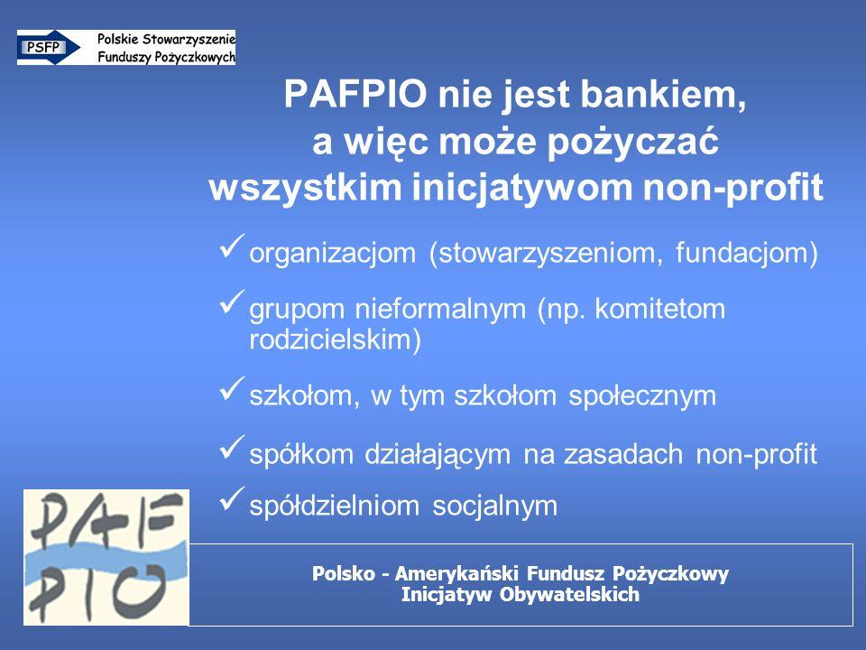 PAFPIO nie jest bankiem, a więc może pożyczać wszystkim inicjatywom non-profit organizacjom (stowarzyszeniom, fundacjom) grupom nieformalnym (np.
