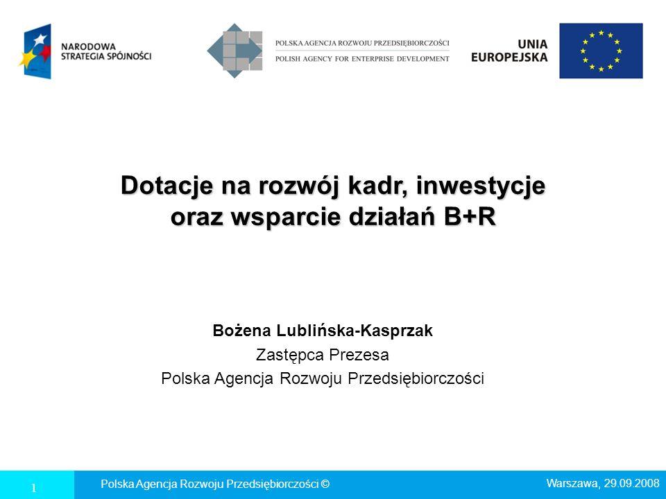 Dotacje na rozwój kadr, inwestycje oraz wsparcie działań B+R Bożena Lublińska-Kasprzak Zastępca Prezesa Polska Agencja Rozwoju Przedsiębiorczości Pols