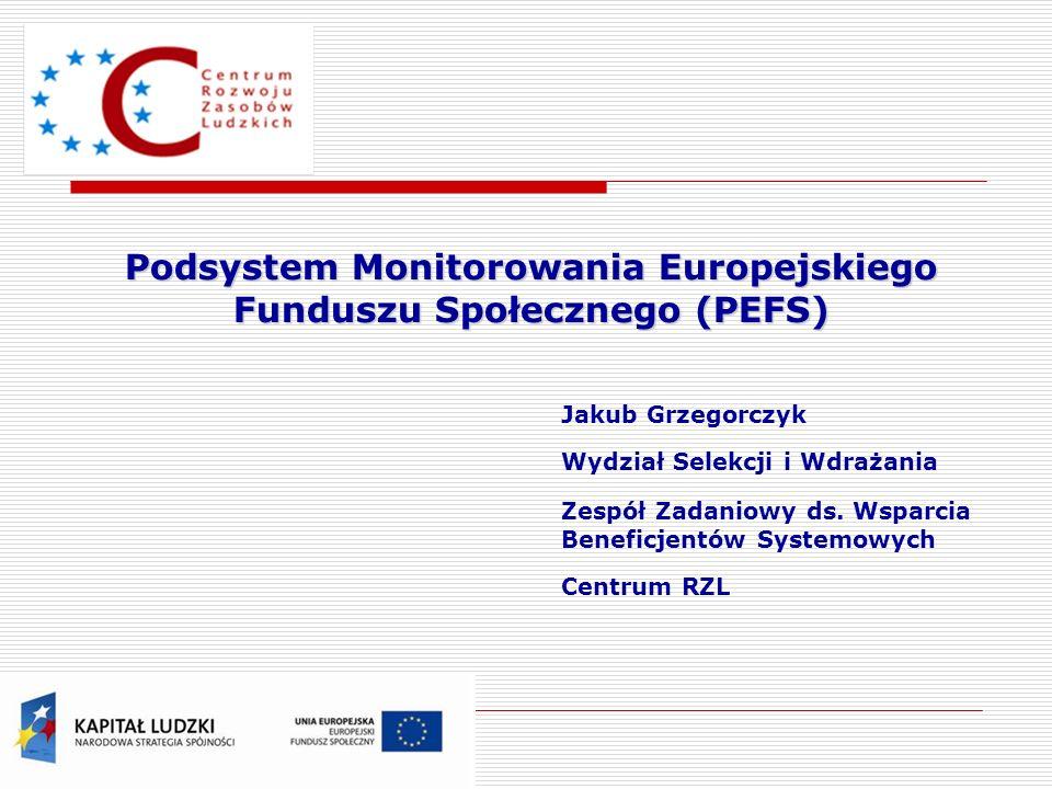 Podsystem Monitorowania Europejskiego Funduszu Społecznego (PEFS) Jakub Grzegorczyk Wydział Selekcji i Wdrażania Zespół Zadaniowy ds. Wsparcia Benefic