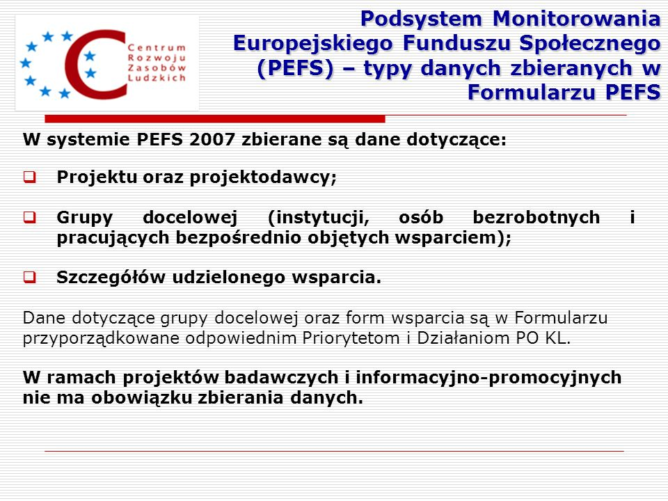 W systemie PEFS 2007 zbierane są dane dotyczące: Projektu oraz projektodawcy; Grupy docelowej (instytucji, osób bezrobotnych i pracujących bezpośredni