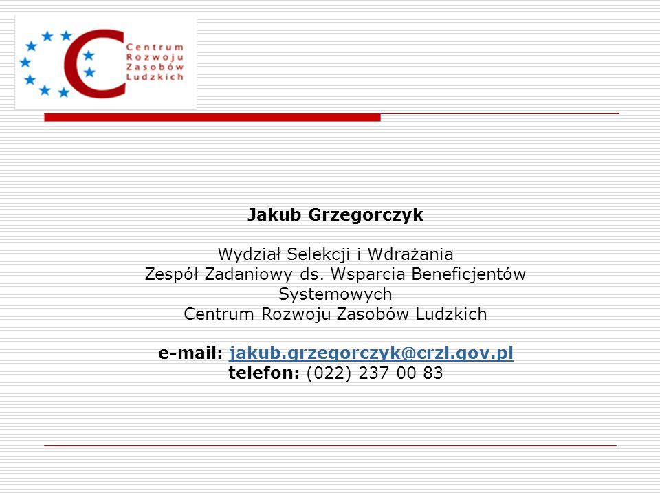 Jakub Grzegorczyk Wydział Selekcji i Wdrażania Zespół Zadaniowy ds. Wsparcia Beneficjentów Systemowych Centrum Rozwoju Zasobów Ludzkich e-mail: jakub.
