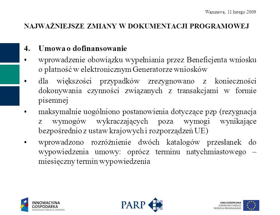 Warszawa, 11 lutego 2009 NAJWAŻNIEJSZE ZMIANY W DOKUMENTACJI PROGRAMOWEJ 4.Umowa o dofinansowanie wprowadzenie obowiązku wypełniania przez Beneficjenta wniosku o płatność w elektronicznym Generatorze wniosków dla większości przypadków zrezygnowano z konieczności dokonywania czynności związanych z transakcjami w formie pisemnej maksymalnie uogólniono postanowienia dotyczące pzp (rezygnacja z wymogów wykraczających poza wymogi wynikające bezpośrednio z ustaw krajowych i rozporządzeń UE) wprowadzono rozróżnienie dwóch katalogów przesłanek do wypowiedzenia umowy: oprócz terminu natychmiastowego – miesięczny termin wypowiedzenia