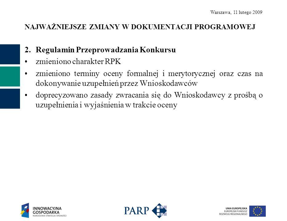 Warszawa, 11 lutego 2009 NAJWAŻNIEJSZE ZMIANY W DOKUMENTACJI PROGRAMOWEJ 2.Regulamin Przeprowadzania Konkursu zmieniono charakter RPK zmieniono terminy oceny formalnej i merytorycznej oraz czas na dokonywanie uzupełnień przez Wnioskodawców doprecyzowano zasady zwracania się do Wnioskodawcy z prośbą o uzupełnienia i wyjaśnienia w trakcie oceny