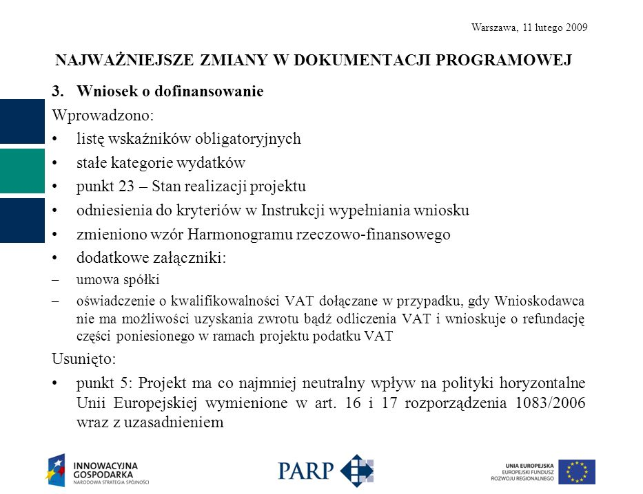Warszawa, 11 lutego 2009 NAJWAŻNIEJSZE ZMIANY W DOKUMENTACJI PROGRAMOWEJ 3.Wniosek o dofinansowanie Wprowadzono: listę wskaźników obligatoryjnych stałe kategorie wydatków punkt 23 – Stan realizacji projektu odniesienia do kryteriów w Instrukcji wypełniania wniosku zmieniono wzór Harmonogramu rzeczowo-finansowego dodatkowe załączniki: –umowa spółki –oświadczenie o kwalifikowalności VAT dołączane w przypadku, gdy Wnioskodawca nie ma możliwości uzyskania zwrotu bądź odliczenia VAT i wnioskuje o refundację części poniesionego w ramach projektu podatku VAT Usunięto: punkt 5: Projekt ma co najmniej neutralny wpływ na polityki horyzontalne Unii Europejskiej wymienione w art.