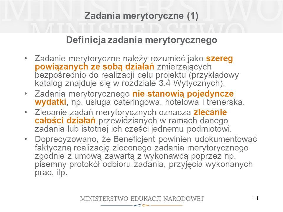 11 Zadania merytoryczne (1) Definicja zadania merytorycznego Zadanie merytoryczne należy rozumieć jako szereg powiązanych ze sobą działań zmierzających bezpośrednio do realizacji celu projektu (przykładowy katalog znajduje się w rozdziale 3.4 Wytycznych).