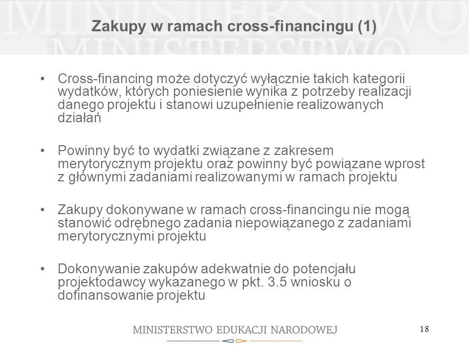 18 Zakupy w ramach cross-financingu (1) Cross-financing może dotyczyć wyłącznie takich kategorii wydatków, których poniesienie wynika z potrzeby realizacji danego projektu i stanowi uzupełnienie realizowanych działań Powinny być to wydatki związane z zakresem merytorycznym projektu oraz powinny być powiązane wprost z głównymi zadaniami realizowanymi w ramach projektu Zakupy dokonywane w ramach cross-financingu nie mogą stanowić odrębnego zadania niepowiązanego z zadaniami merytorycznymi projektu Dokonywanie zakupów adekwatnie do potencjału projektodawcy wykazanego w pkt.