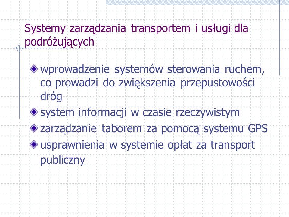 Systemy zarządzania transportem i usługi dla podróżujących wprowadzenie systemów sterowania ruchem, co prowadzi do zwiększenia przepustowości dróg system informacji w czasie rzeczywistym zarządzanie taborem za pomocą systemu GPS usprawnienia w systemie opłat za transport publiczny