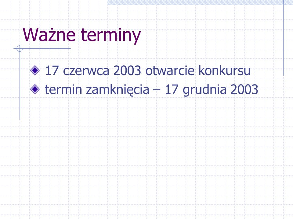 Ważne terminy 17 czerwca 2003 otwarcie konkursu termin zamknięcia – 17 grudnia 2003