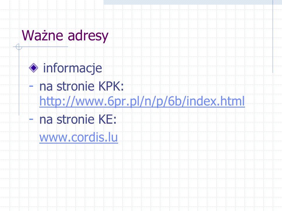 Ważne adresy informacje - na stronie KPK: http://www.6pr.pl/n/p/6b/index.html http://www.6pr.pl/n/p/6b/index.html - na stronie KE: www.cordis.lu