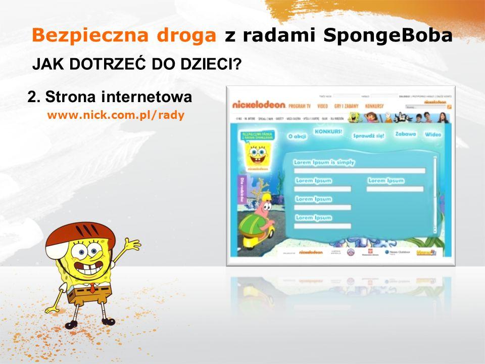 Bezpieczna droga z radami SpongeBoba JAK DOTRZEĆ DO DZIECI? 2. Strona internetowa www.nick.com.pl/rady