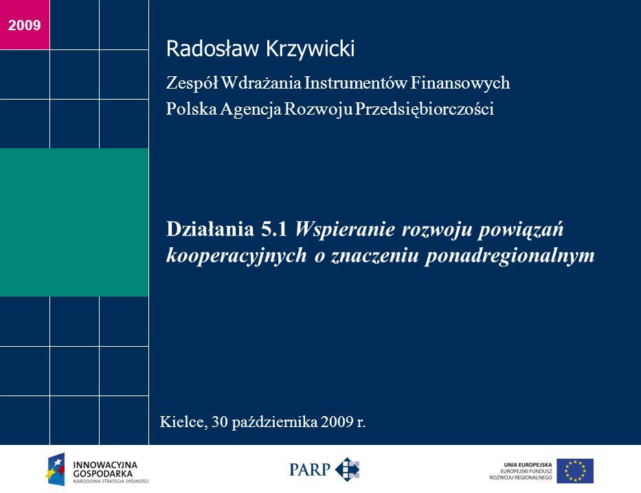 2009 Działania 5.1 Wspieranie rozwoju powiązań kooperacyjnych o znaczeniu ponadregionalnym Radosław Krzywicki Zespół Wdrażania Instrumentów Finansowych Polska Agencja Rozwoju Przedsiębiorczości Kielce, 30 października 2009 r.