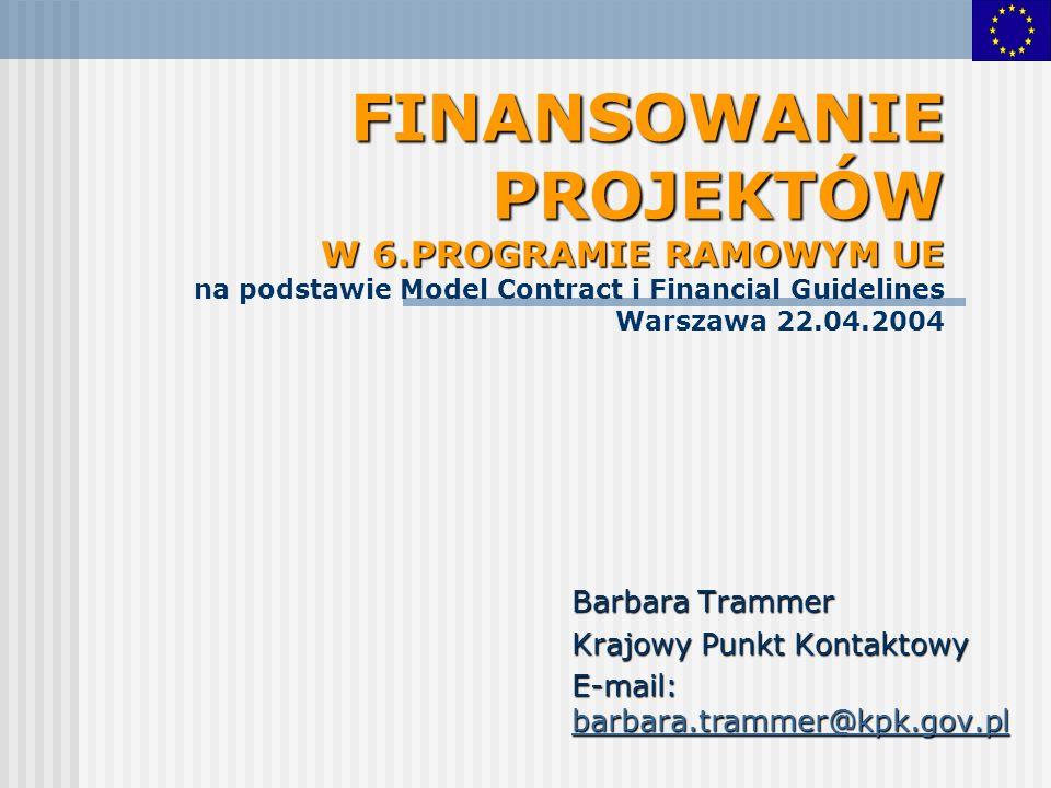 FINANSOWANIE PROJEKTÓW W 6.PROGRAMIE RAMOWYM UE FINANSOWANIE PROJEKTÓW W 6.PROGRAMIE RAMOWYM UE na podstawie Model Contract i Financial Guidelines Warszawa 22.04.2004 Barbara Trammer Krajowy Punkt Kontaktowy E-mail: barbara.trammer@kpk.gov.pl barbara.trammer@kpk.gov.pl