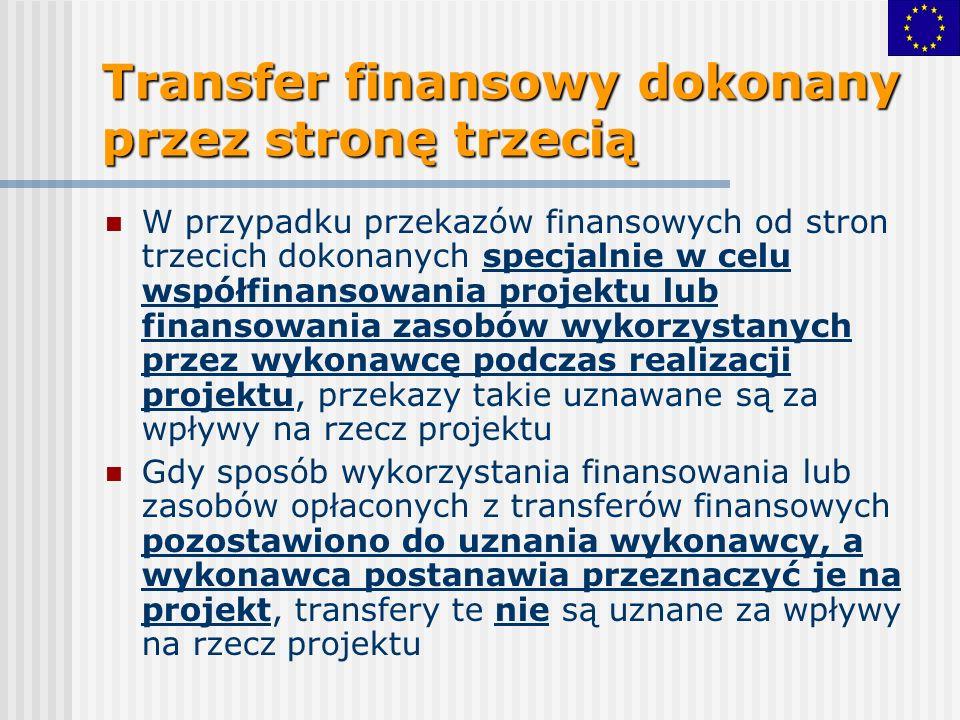 Transfer finansowy dokonany przez stronę trzecią W przypadku przekazów finansowych od stron trzecich dokonanych specjalnie w celu współfinansowania projektu lub finansowania zasobów wykorzystanych przez wykonawcę podczas realizacji projektu, przekazy takie uznawane są za wpływy na rzecz projektu Gdy sposób wykorzystania finansowania lub zasobów opłaconych z transferów finansowych pozostawiono do uznania wykonawcy, a wykonawca postanawia przeznaczyć je na projekt, transfery te nie są uznane za wpływy na rzecz projektu