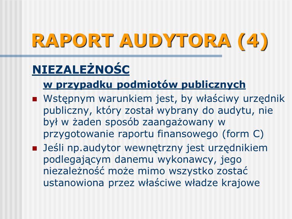 RAPORT AUDYTORA (4) NIEZALEŻNOŚC w przypadku podmiotów publicznych Wstępnym warunkiem jest, by właściwy urzędnik publiczny, który został wybrany do audytu, nie był w żaden sposób zaangażowany w przygotowanie raportu finansowego (form C) Jeśli np.audytor wewnętrzny jest urzędnikiem podlegającym danemu wykonawcy, jego niezależność może mimo wszystko zostać ustanowiona przez właściwe władze krajowe