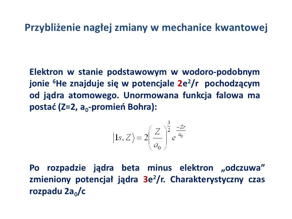 Przybliżenie nagłej zmiany w mechanice kwantowej Elektron w stanie podstawowym w wodoro-podobnym jonie 6 He znajduje się w potencjale 2e 2 /r pochodzą