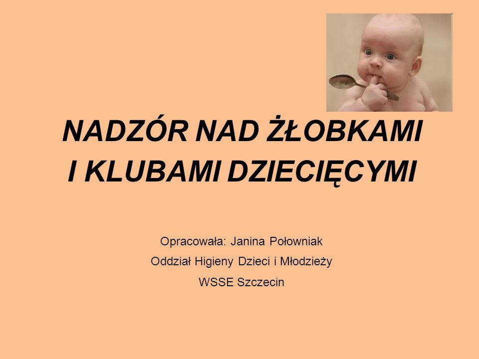 NADZÓR NAD ŻŁOBKAMI I KLUBAMI DZIECIĘCYMI Opracowała: Janina Połowniak Oddział Higieny Dzieci i Młodzieży WSSE Szczecin