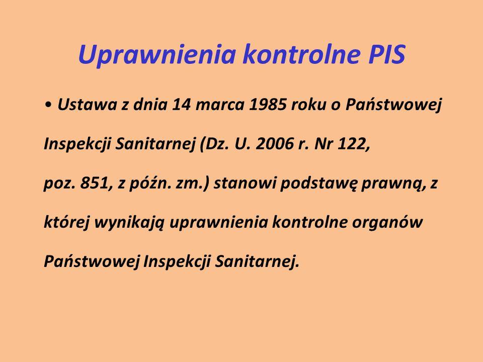 Uprawnienia kontrolne PIS Ustawa z dnia 14 marca 1985 roku o Państwowej Inspekcji Sanitarnej (Dz. U. 2006 r. Nr 122, poz. 851, z późn. zm.) stanowi po
