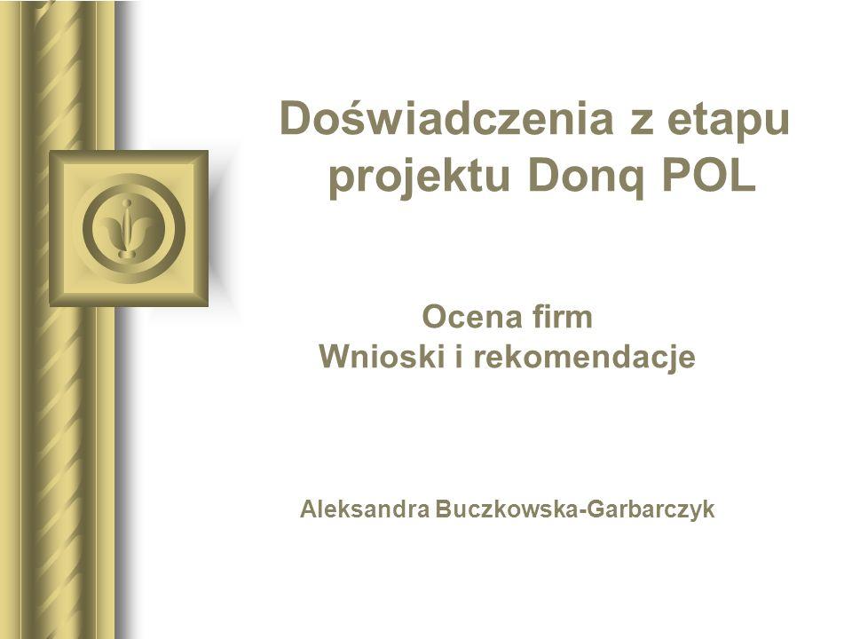 Doświadczenia z etapu projektu Donq POL Ocena firm Wnioski i rekomendacje Aleksandra Buczkowska-Garbarczyk Być może ta prezentacja wywoła dyskusję, z