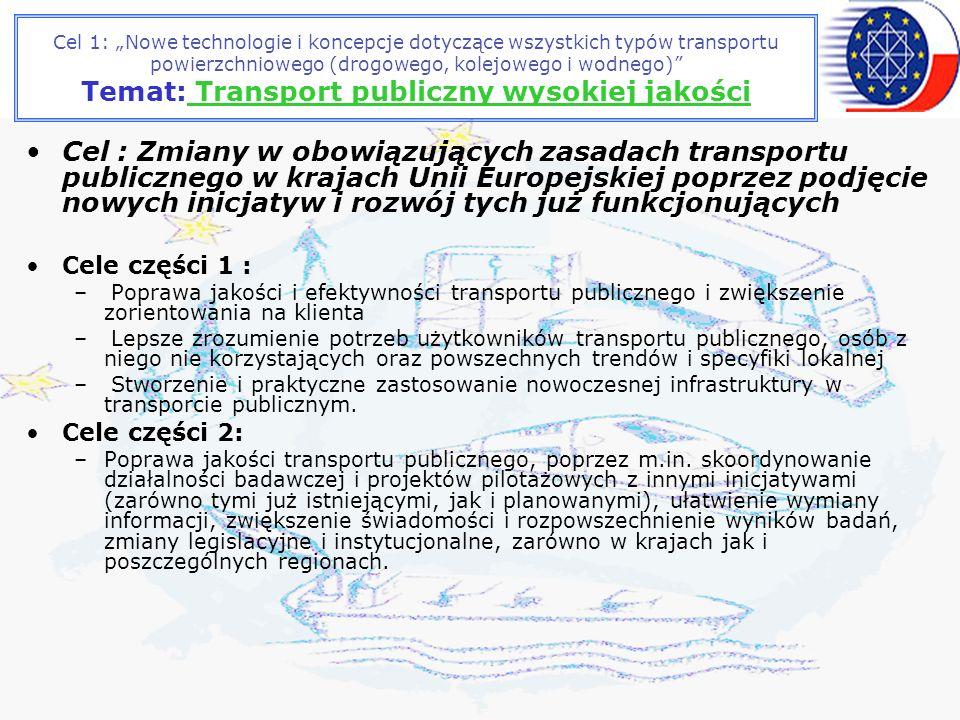 Cel 1: Nowe technologie i koncepcje dotyczące wszystkich typów transportu powierzchniowego (drogowego, kolejowego i wodnego) Temat: Transport publiczny wysokiej jakości Cel : Zmiany w obowiązujących zasadach transportu publicznego w krajach Unii Europejskiej poprzez podjęcie nowych inicjatyw i rozwój tych już funkcjonujących Cele części 1 : – Poprawa jakości i efektywności transportu publicznego i zwiększenie zorientowania na klienta – Lepsze zrozumienie potrzeb użytkowników transportu publicznego, osób z niego nie korzystających oraz powszechnych trendów i specyfiki lokalnej – Stworzenie i praktyczne zastosowanie nowoczesnej infrastruktury w transporcie publicznym.