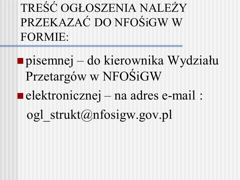 TREŚĆ OGŁOSZENIA NALEŻY PRZEKAZAĆ DO NFOŚiGW W FORMIE: pisemnej – do kierownika Wydziału Przetargów w NFOŚiGW elektronicznej – na adres e-mail : ogl_strukt@nfosigw.gov.pl