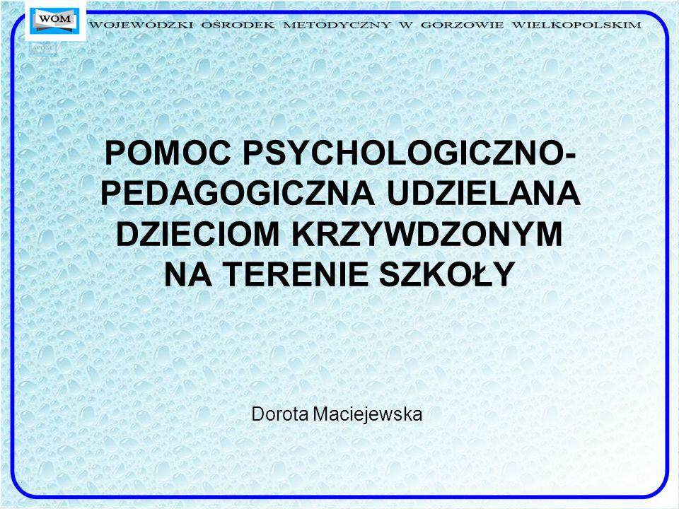 POMOC PSYCHOLOGICZNO- PEDAGOGICZNA UDZIELANA DZIECIOM KRZYWDZONYM NA TERENIE SZKOŁY Dorota Maciejewska