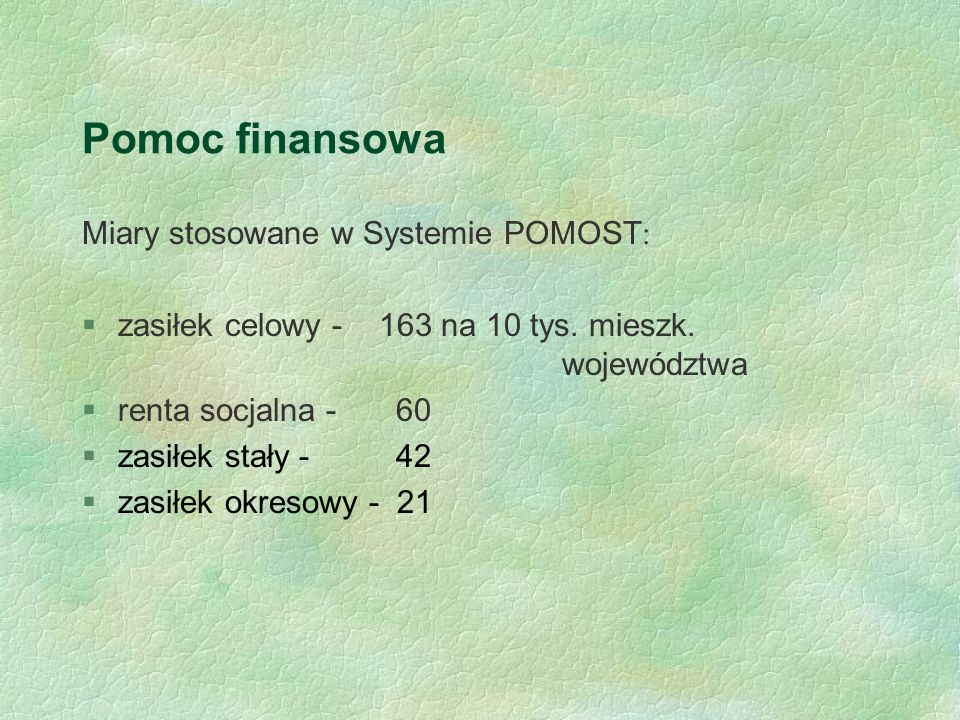 Pomoc finansowa Miary stosowane w Systemie POMOST : §zasiłek celowy - 163 na 10 tys. mieszk. województwa §renta socjalna - 60 §zasiłek stały - 42 §zas